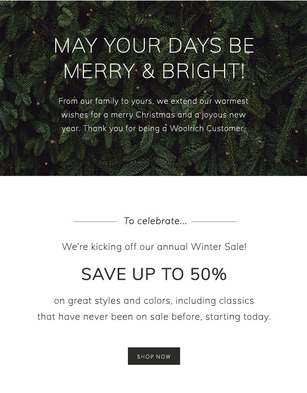 May your days be merry & bright! From our family to yours, we extend our warmest wishes for a merry Christmas and a joyous new year. Thank you for being a Woolrich customer. To celebrate, we're kicking off our annual Winter Clearance Sale! Save up to 50% on great styles and colors, including classics that have never been on sale before, starting today. Shop now.