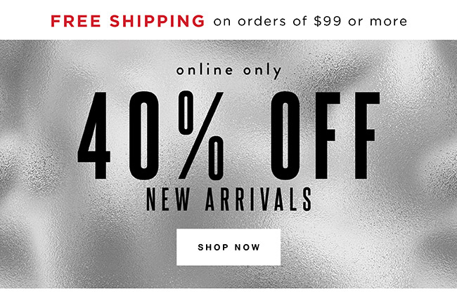 40% off New Arrivals. Free shipping on orders of $99 and more.    Online Only - Shop Now