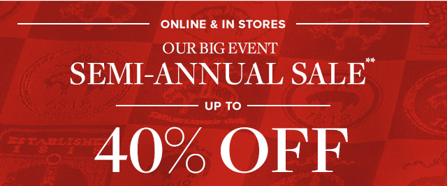 OUR BIG EVENT | SEMI-ANNUAL SALE | UP TO 40% OFF