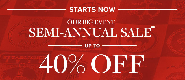 STARTS NOW | OUR BIG EVENT | SEMI-ANNUAL SALE