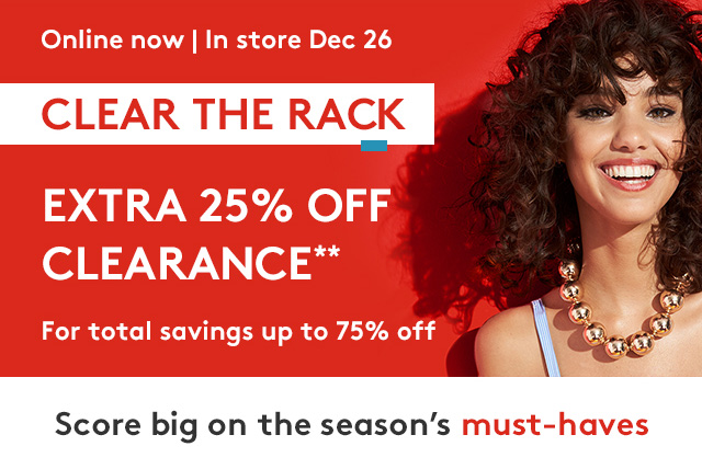 Online now | In store Dec 26 | CLEAR THE RACK | Extra 25% Off Clearance** | For total savings of up to 75% Off | Score big on the season's must-haves