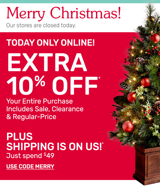 Today only online! Extra ten percent off your entire purchase includes sale, clearance, and regular-price. Plus, shipping is on us when you spend forty-nine dollars or more. Use code MERRY.