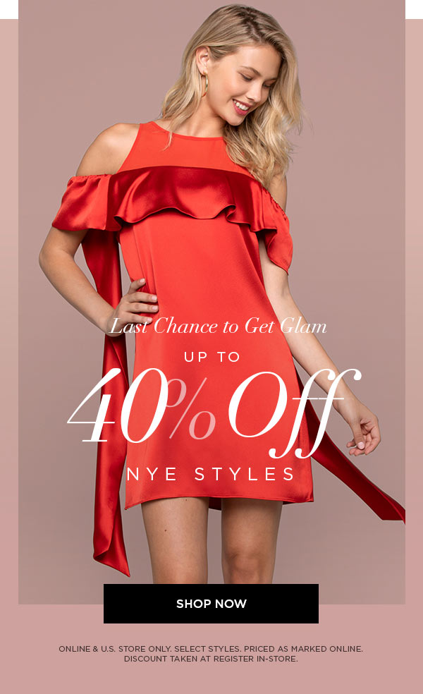 Last Chance To Get Glam   UP TO 40% OFF NYE STYLES   SHOP NOW >   ONLINE & U.S. STORE ONLY. SELECT STYLES. PRICED AS MARKED ONLINE. DISCOUNT TAKEN AT REGISTER IN-STORE.