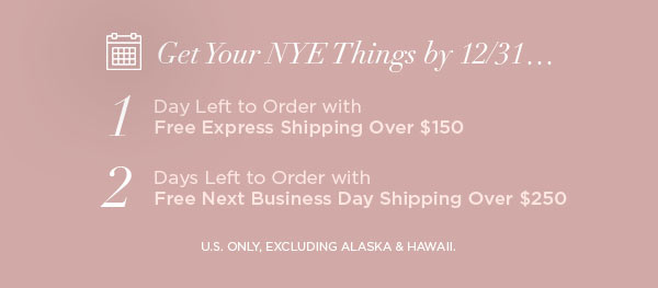 Get Your NYE Things by 12/31...   1 Day Left to Order with Free Express Shipping Over $150   2 Days Left to Order with Free Next Business Day Shipping Over $250   U.S. ONLY, EXCLUDING ALASKA & HAWAII.