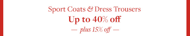 SPORT COATS & DRESS TROUSERS UP TO 40% OFF