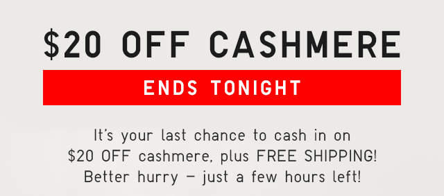 $20 OFF CASHMERE ENDS TONIGHT