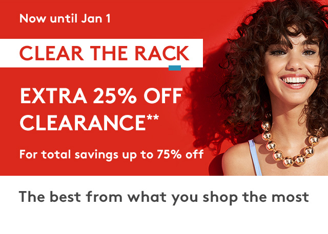 Now until Jan 1 | Clear The Rack | Extra 25% Off Clearance** | For total savings of up to 75% off | The best from what you shop the most