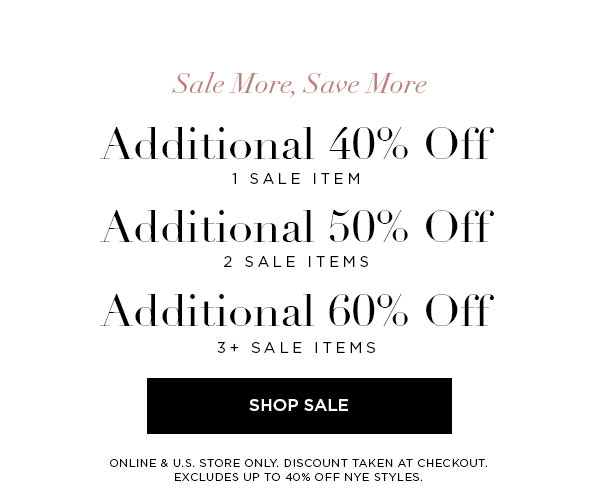 SALE MORE, SAVE MORE   Additional 40% Off 1 Sale Item   Additional 50% Off 2 Sale Items   Additional 60% Off 3+ Sale Items   SHOP SALE >   ONLINE & U.S. STORE ONLY. DISCOUNT TAKEN AT CHECKOUT. EXCLUDES UP TO 40% OFF NYE STYLES.