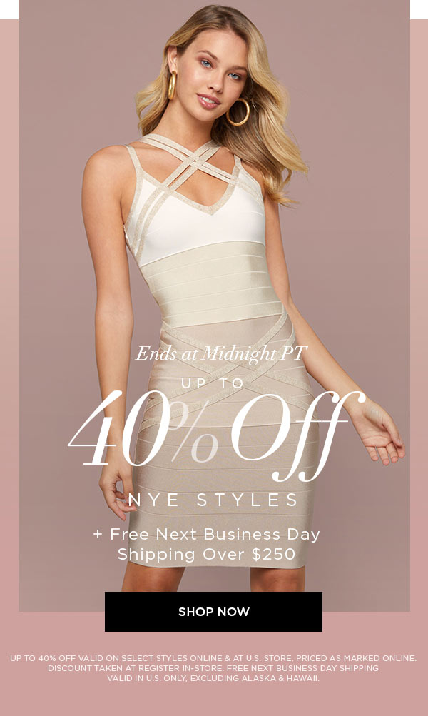 ENDS AT MIDNIGHT PT UP TO  40% Off NYE Styles + Free Next Business Day   Shipping Over $250   SHOP NOW >   UP TO 40% OFF VALID ON SELECT STYLES ONLINE & AT U.S. STORE. PRICED AS MARKED ONLINE. DISCOUNT TAKEN AT REGISTER IN-STORE. FREE NEXT BUSINESS DAY SHIPPING VALID IN U.S. ONLY, EXCLUDING ALASKA & HAWAII.