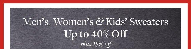 MEN'S, WOMEN'S & KIDS' SWEATERS UP TO 40% OFF