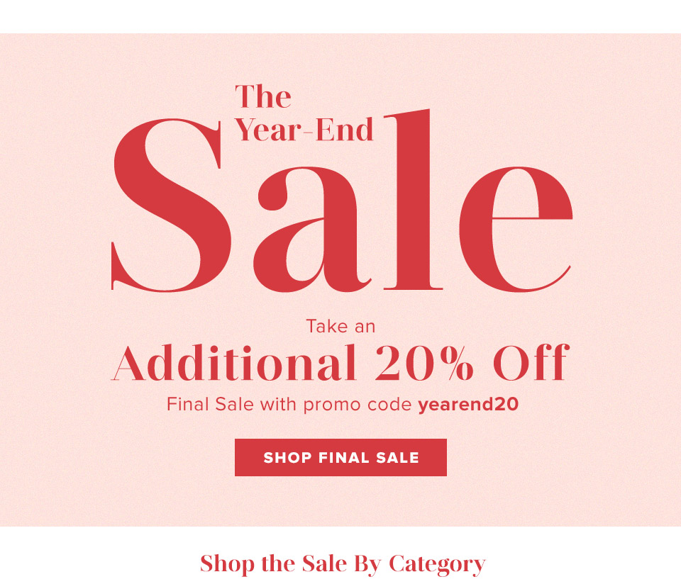 The Year-End Sale. Take an additional 20% off final sale with promo code yearend20. Shop Final Sale.