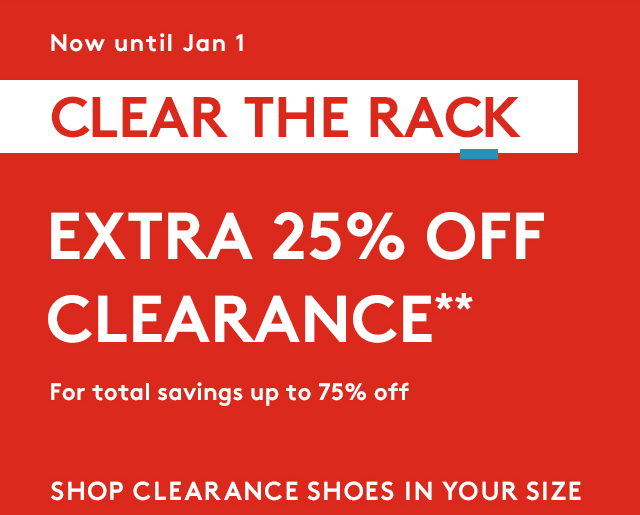 Now until Jan 1 | Clear The Rack | Extra 25% Off Clearance** | For total savings of up to 75% off | Shop Clearance Shoes in your Size