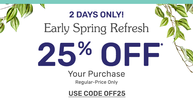 2 days only! Early Spring Refresh - save twenty-five percent on your purchase. Regular-price merchandise only. Use code OFF25.