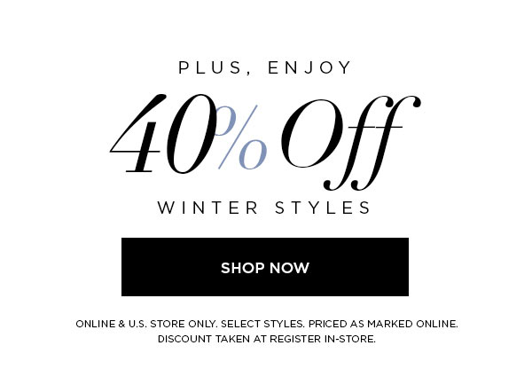 PLUS, ENJOY 40% Off Winter Styles   SHOP NOW >   ONLINE & U.S. STORE ONLY. SELECT STYLES. PRICED AS MARKED ONLINE. DISCOUNT TAKEN AT REGISTER IN-STORE.