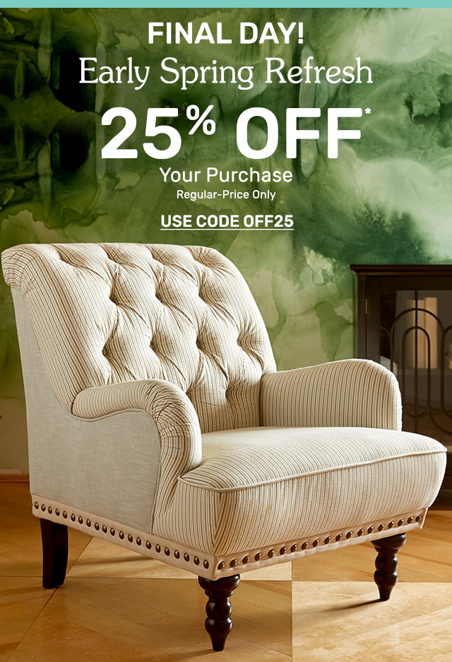 Final day! Early spring refresh - twenty-five percent off your purchase. Regular-price only. Use code OFF25.