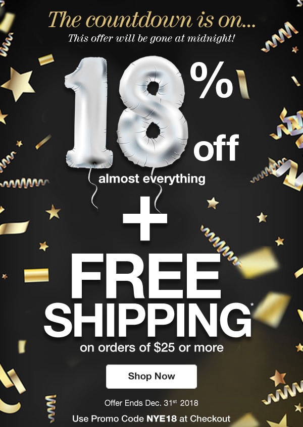 Get 18% OFF almost everything PLUS FREE Shipping on orders of $25 or more! Use promo code NYE18 at checkout.