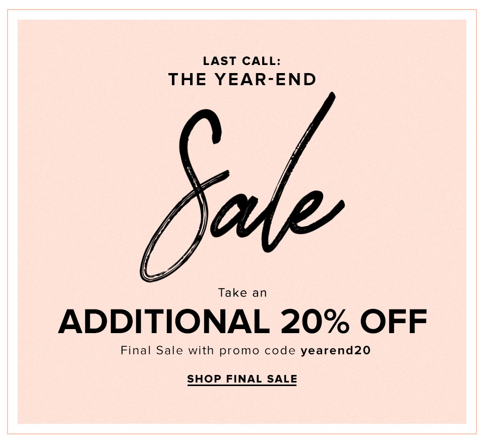 Last Call: The Year-End Sale. Take an additional 20% off Final Sale with promo code yearend20. Shop final sale.