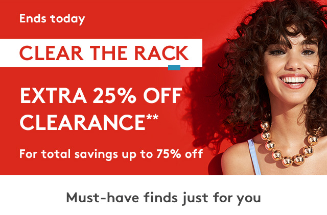 Ends Today | Clear The Rack | Extra 25% Off Clearance** | For total savings of up to 75% off | Must-have finds just for you