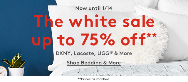 Now until 1/14 | The White Sale up to 75% off** | DKNY, Lacoste, UGG® & More | Shop Bedding & More | **Prices as marked.