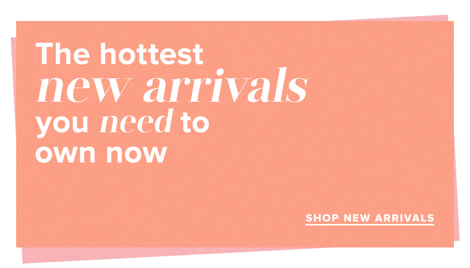 The hottest new arrivals you need now. Shop New Arrivals.