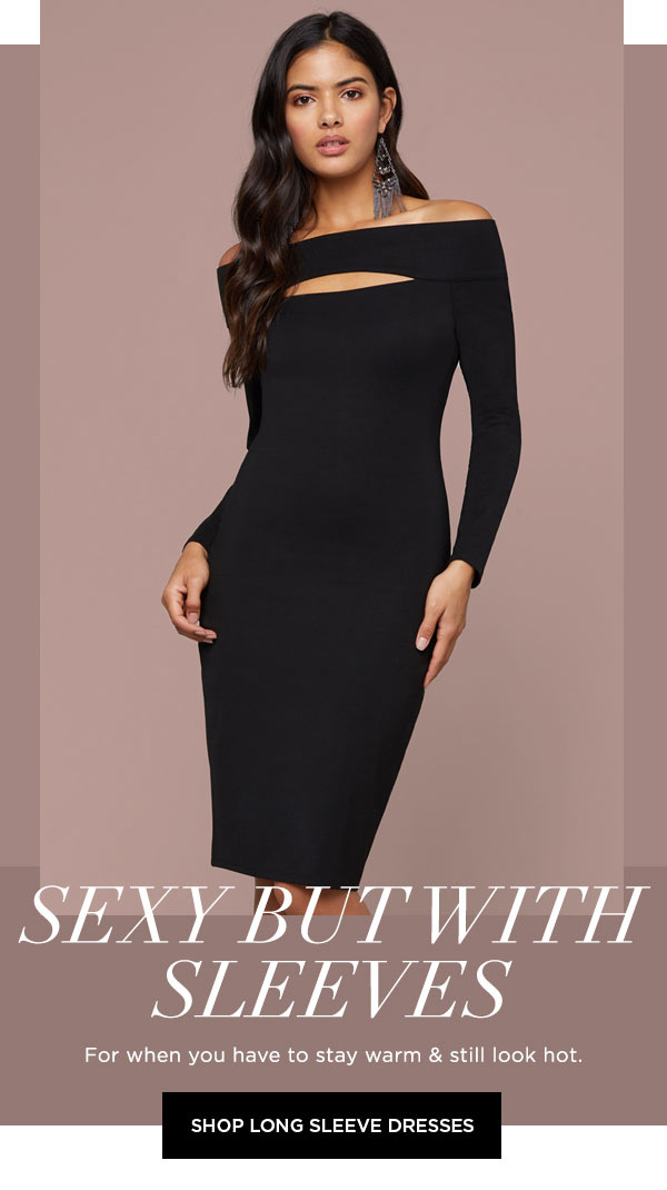 Sexy but with Sleeves   For when you have to stay warm & still look hot.   SHOP LONG SLEEVE DRESSES >