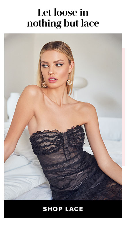 Let loose in nothing but lace. Shop Lace