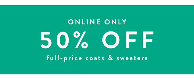 50% off full-price coats and sweaters - Shop Now