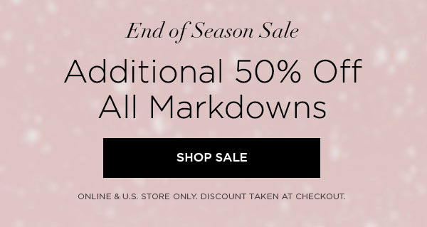 END OF SEASON SALE   Additional 50% Off All Markdowns   SHOP SALE >   ONLINE & U.S. STORE ONLY. DISCOUNT TAKEN AT CHECKOUT.