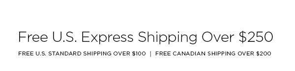 FREE U.S. EXPRESS SHIPPING OVER $250   FREE U.S. STANDARD SHIPPING OVER $100 │ FREE CANADIAN SHIPPING OVER $200