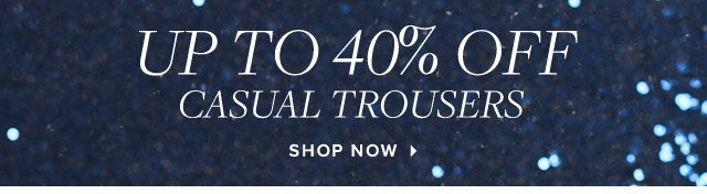 UP TO 40% OFF CASUAL TROUSERS - SHOP NOW