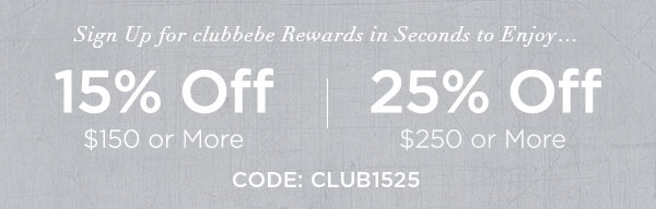 SIGN UP FOR CLUBBEBE REWARDS NOW & ENJOY...   15% OFF $150 or More   25% OFF $250 or More   CODE: CLUB1525