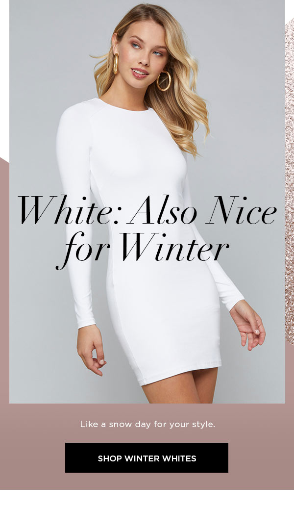 White: Also Nice for Winter   Like a snow day for your style.   SHOP WINTER WHITES >