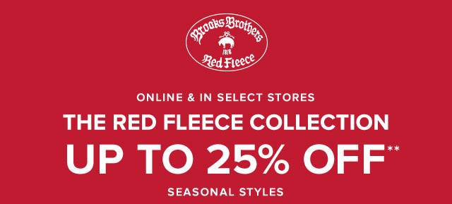 THE RED FLEECE COLLECTION UP TO 25% OFF** SEASONAL STYLES