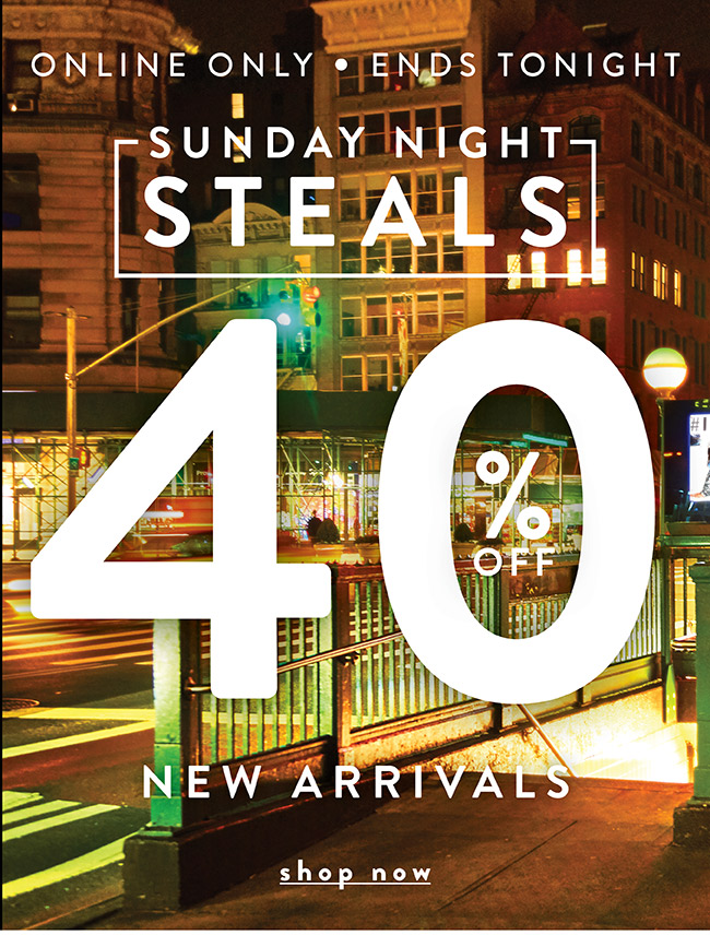 Online Only. Sunday Steals. 40% off New Arrivals - Shop Now