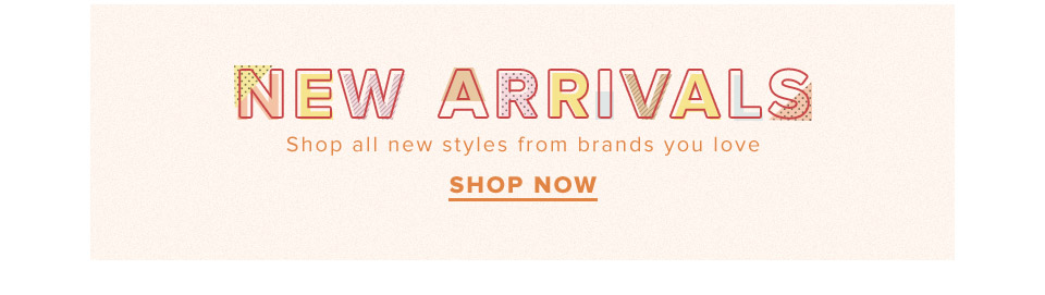 New Arrivals. Shop all new styles from brands you love. shop Now.