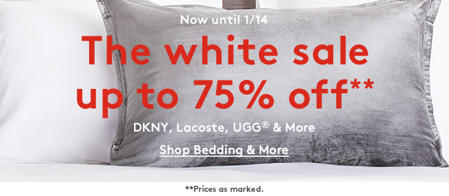 Now until 1/14 | The white sale | Up to 75% off** | DKNY, Lacoste, UGG® & More | Shop Bedding & More | **Prices as marked.