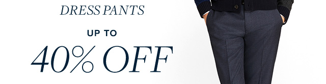 DRESS PANTS UP TO 40% OFF