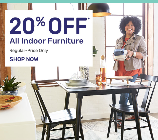 Get twenty percent off all indoor furniture on regular priced items only.