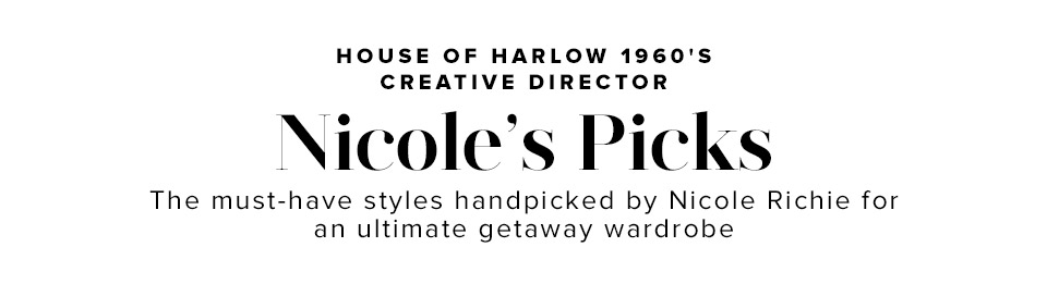 House of Harlow 1960's Creative Director Nicole's Picks. The must-have styles hand-picked by Nicole Richie for an ultimate getaway wardrobe.