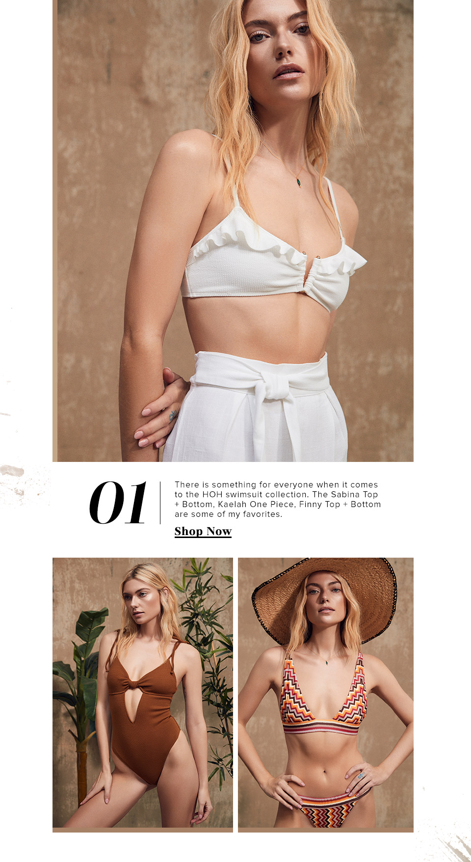 1. There is something for everyone when it comes to the HOH swimsuit collection. The Sabina Top + Bottom, Kaelah One Piece, Finny Top + Bottom are some of my favorites.  SHOP NOW.