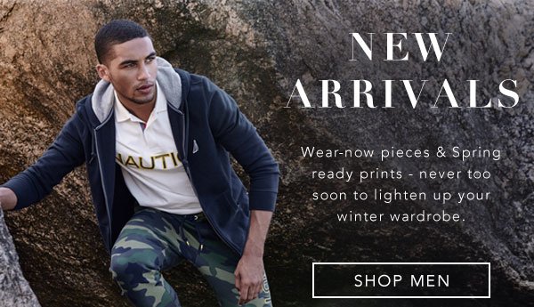 NEW ARRIVALS wear-now pieces & Spring ready prints - never too soon to lighten up your winter wardrobe. SHOP MEN