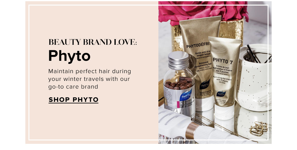 Beauty Brand Love: Phyto. Maintain perfect hair during your winter travels with our go-to care brand. Shop Phyto.