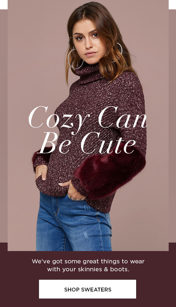 Cozy Can Be Cute   We've got some great things to wear with your skinnies & boots.   SHOP SWEATERS >