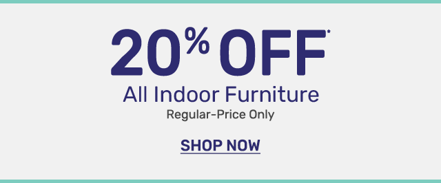 Get twenty percent off all indoor furniture. Regular priced items only.