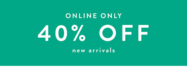 Online Only. 40% off New Arrivals - Shop Now