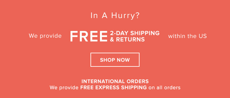 We provide FREE 2-DAY SHIPPING & RETURNS within the US + FREE EXPRESS SHIPPING on International orders