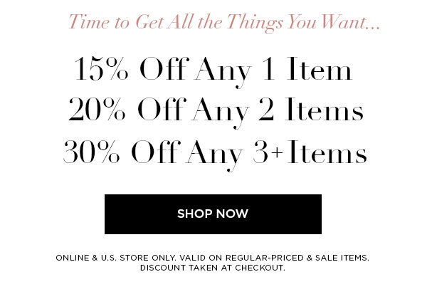 TIME TO GET ALL THE THINGS YOU WANT...   15% Off Any 1 Item   20% Off Any 2 Items   30% Off Any 3+ Items   SHOP NOW >   ONLINE & U.S. STORE ONLY. VALID ON REGULAR-PRICED & SALE ITEMS. DISCOUNT TAKEN AT CHECKOUT.