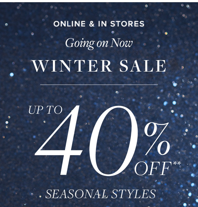 ONLINE & IN STORES - GOING ON NOW WINTER SALE - UP TO 40% OFF** SEASONAL STYLES