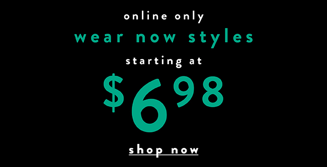 Online only. Wear now styles starting at $6.98 - Shop Now