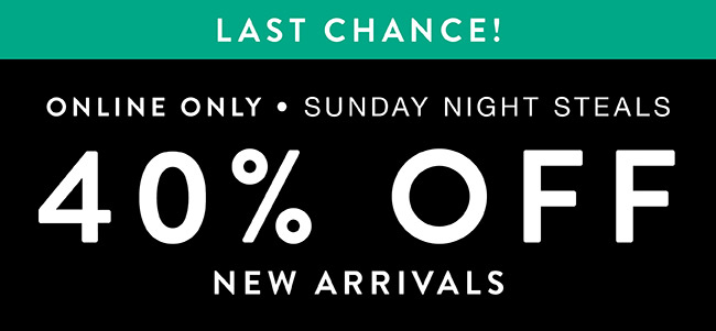 Online Exclusive. Sunday Night Steals. 40% off New Arrivals - Shop Now